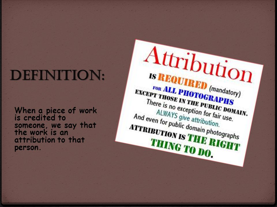 Definition: When a piece of work is credited to someone, we say that the work is an attribution to that person.