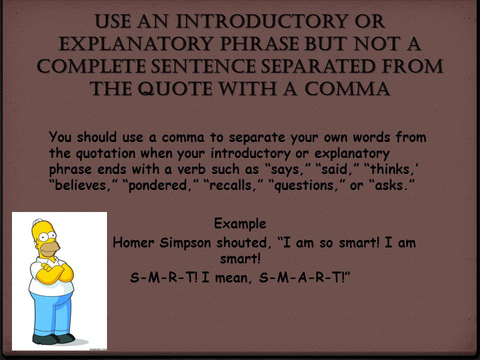 Use an introductory or explanatory phrase but not a complete sentence separated from the quote with a comma