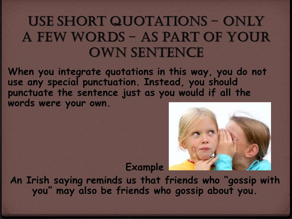 Use short quotations – only a few words – as part of your own sentence
