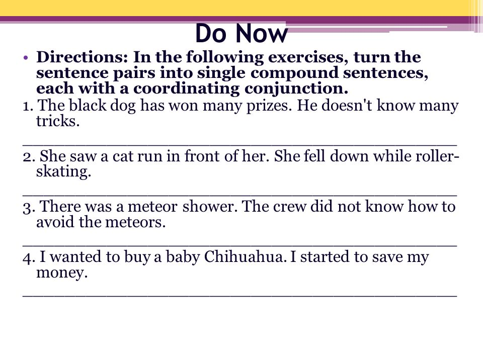 Do Now Directions: In the following exercises, turn the sentence pairs into single compound sentences, each with a coordinating conjunction.