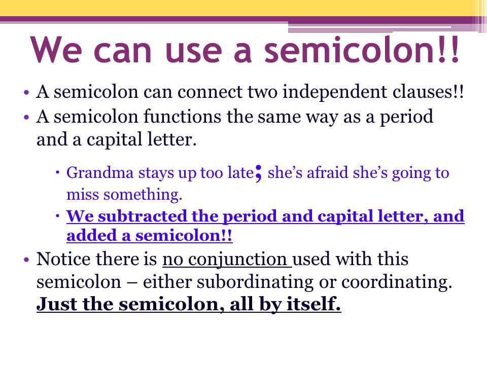 We can use a semicolon!! A semicolon can connect two independent clauses!! A semicolon functions the same way as a period and a capital letter.