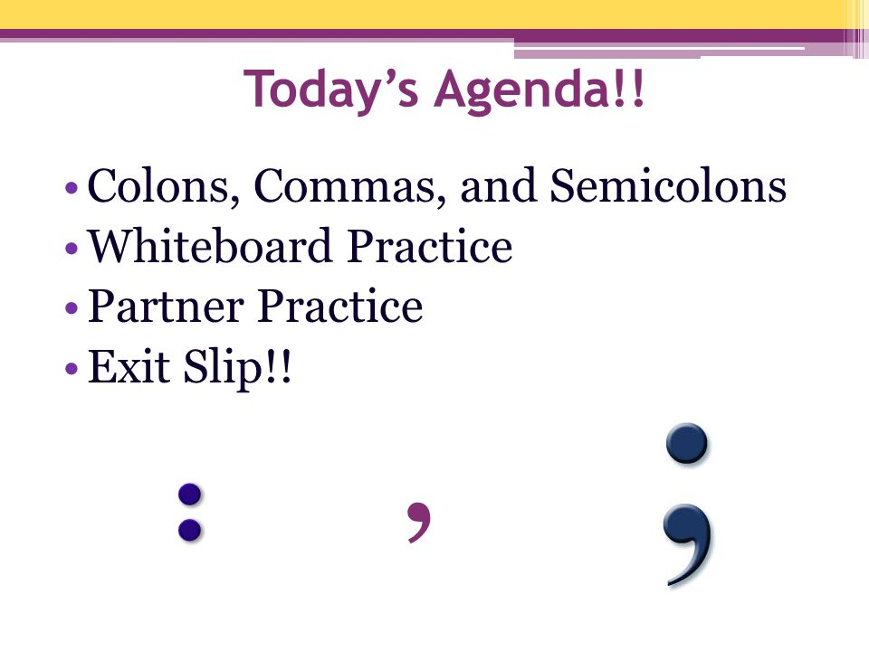 , : Today's Agenda!! Colons, Commas, and Semicolons