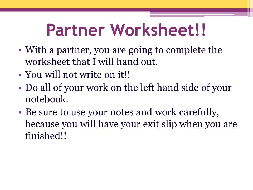 Partner Worksheet!! With a partner, you are going to complete the worksheet that I will hand out. You will not write on it!!