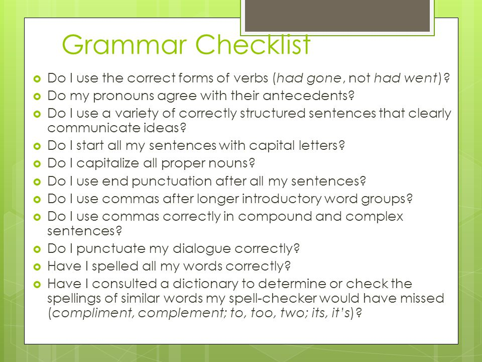 Grammar Checklist Do I use the correct forms of verbs (had gone, not had went) Do my pronouns agree with their antecedents