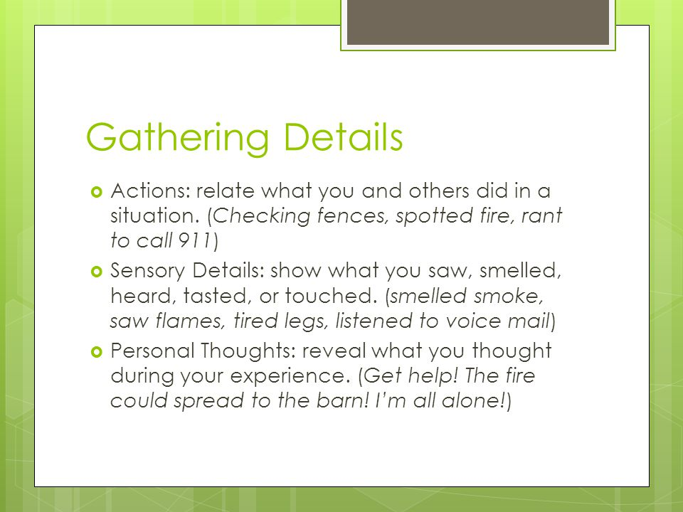 Gathering Details Actions: relate what you and others did in a situation. (Checking fences, spotted fire, rant to call 911)