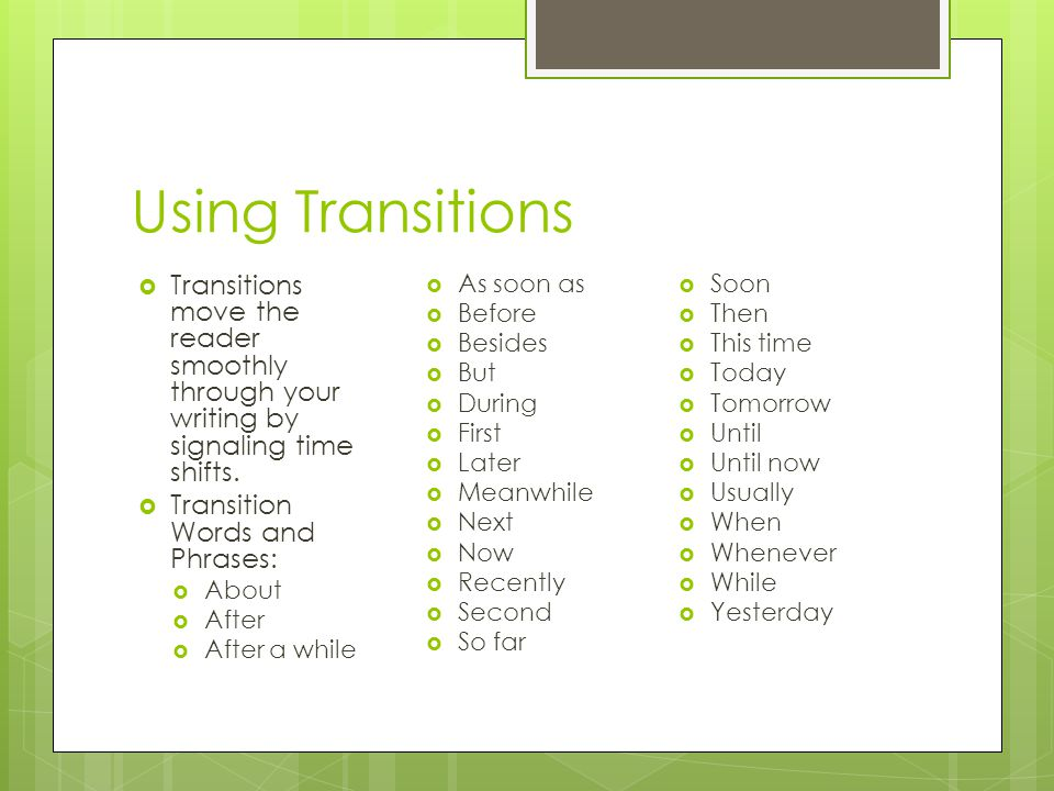 Using Transitions Transitions move the reader smoothly through your writing by signaling time shifts.