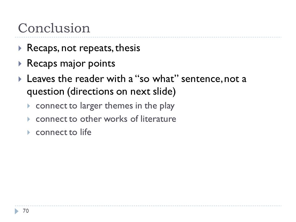 Conclusion Recaps, not repeats, thesis Recaps major points
