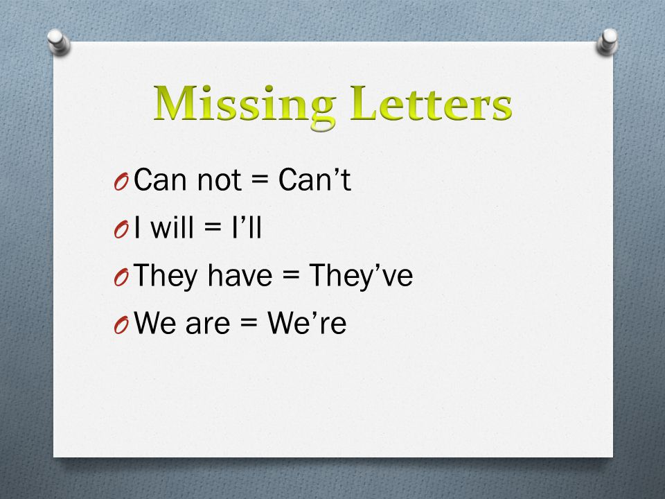 Missing Letters Can not = Can't I will = I'll They have = They've