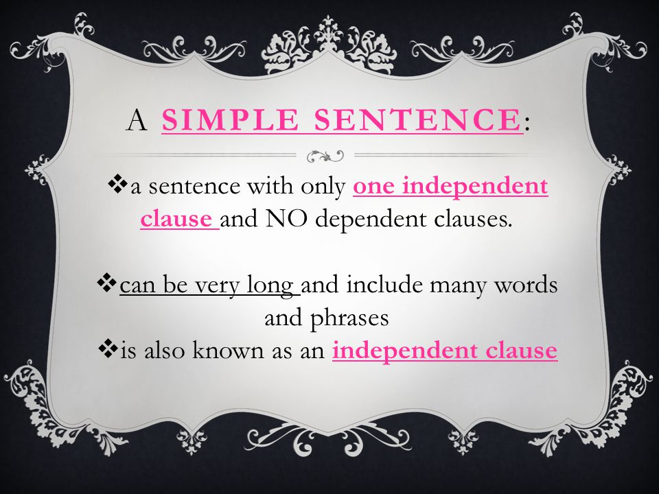 A simple sentence: a sentence with only one independent clause and NO dependent clauses. can be very long and include many words and phrases.