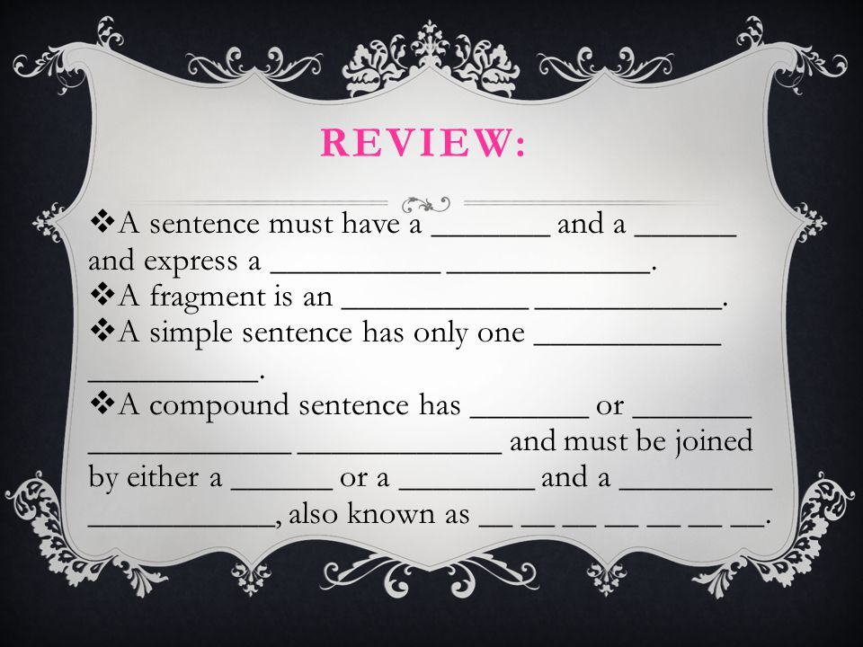 Review: A sentence must have a _______ and a ______ and express a __________ ____________. A fragment is an ___________ ___________.
