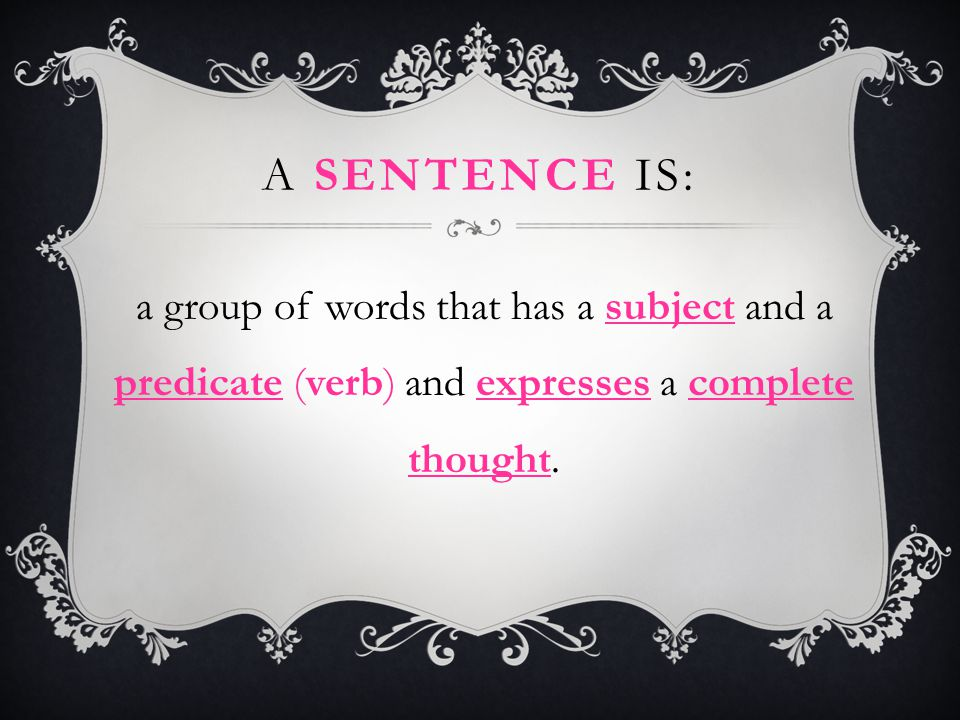 A Sentence is: a group of words that has a subject and a predicate (verb) and expresses a complete thought.
