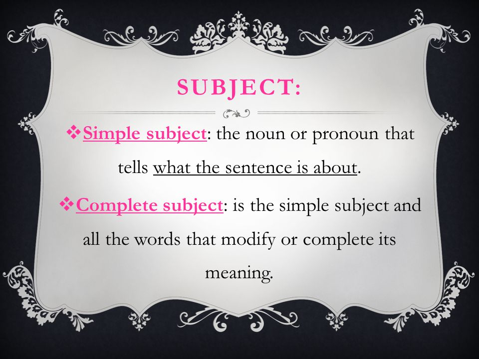 Subject: Simple subject: the noun or pronoun that tells what the sentence is about.