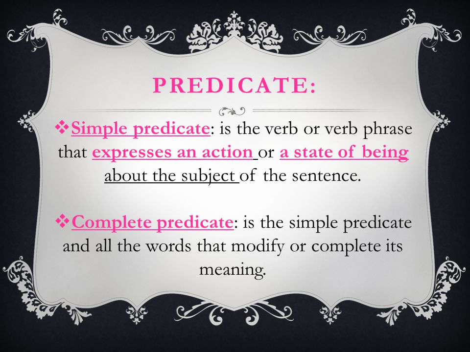 Predicate: Simple predicate: is the verb or verb phrase that expresses an action or a state of being about the subject of the sentence.