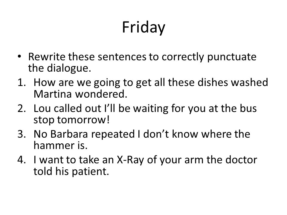 Friday Rewrite these sentences to correctly punctuate the dialogue.