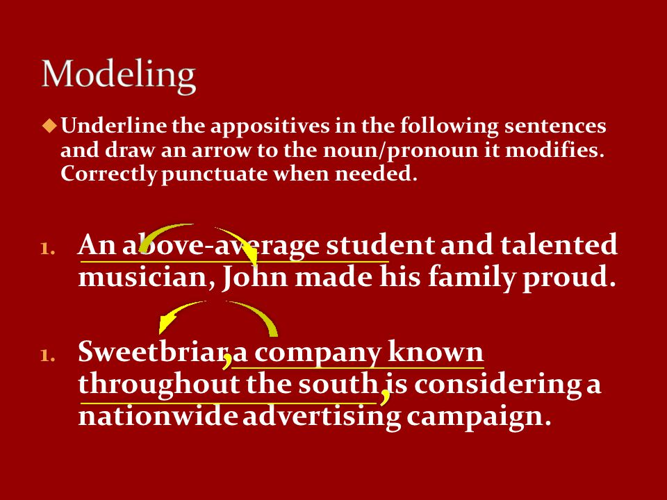 Modeling Underline the appositives in the following sentences and draw an arrow to the noun/pronoun it modifies. Correctly punctuate when needed.