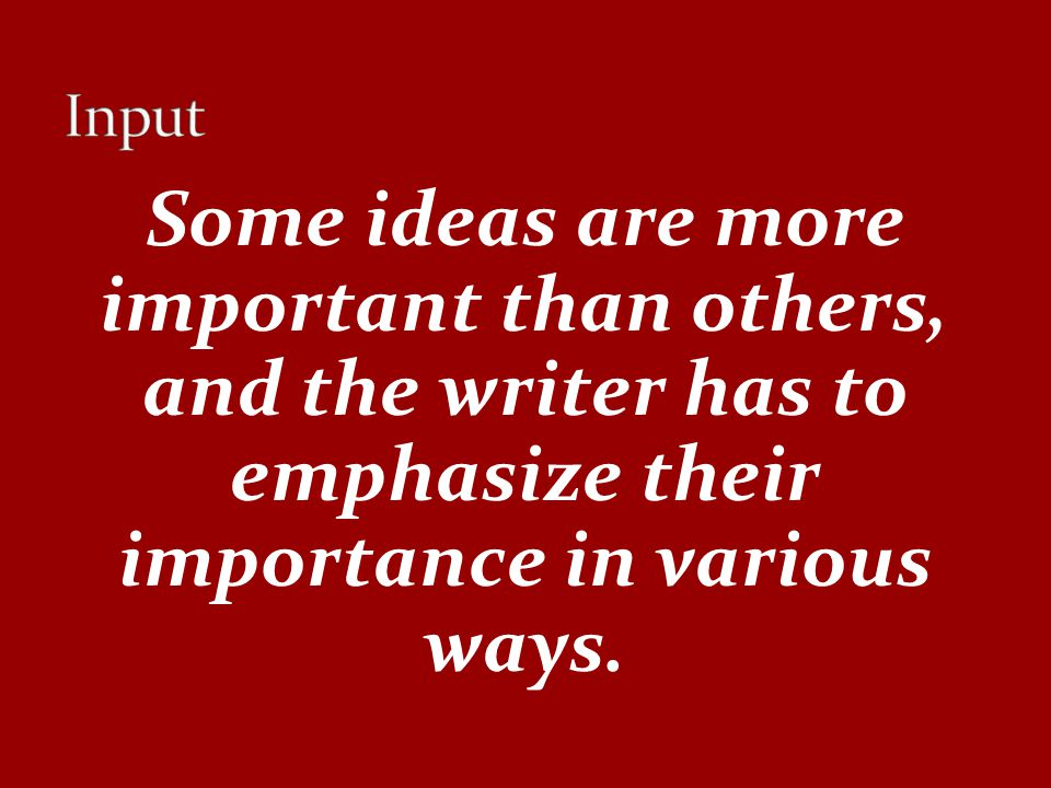Input Some ideas are more important than others, and the writer has to emphasize their importance in various ways.