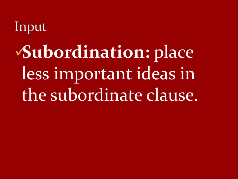 Subordination: place less important ideas in the subordinate clause.
