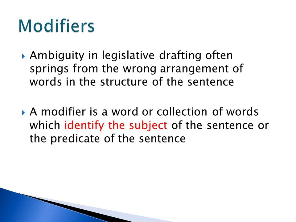 Modifiers Ambiguity in legislative drafting often springs from the wrong arrangement of words in the structure of the sentence.