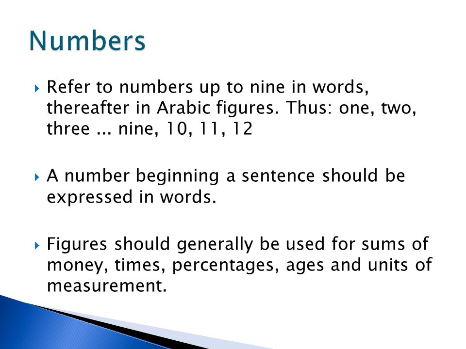 Numbers Refer to numbers up to nine in words, thereafter in Arabic figures. Thus: one, two, three ... nine, 10, 11, 12.
