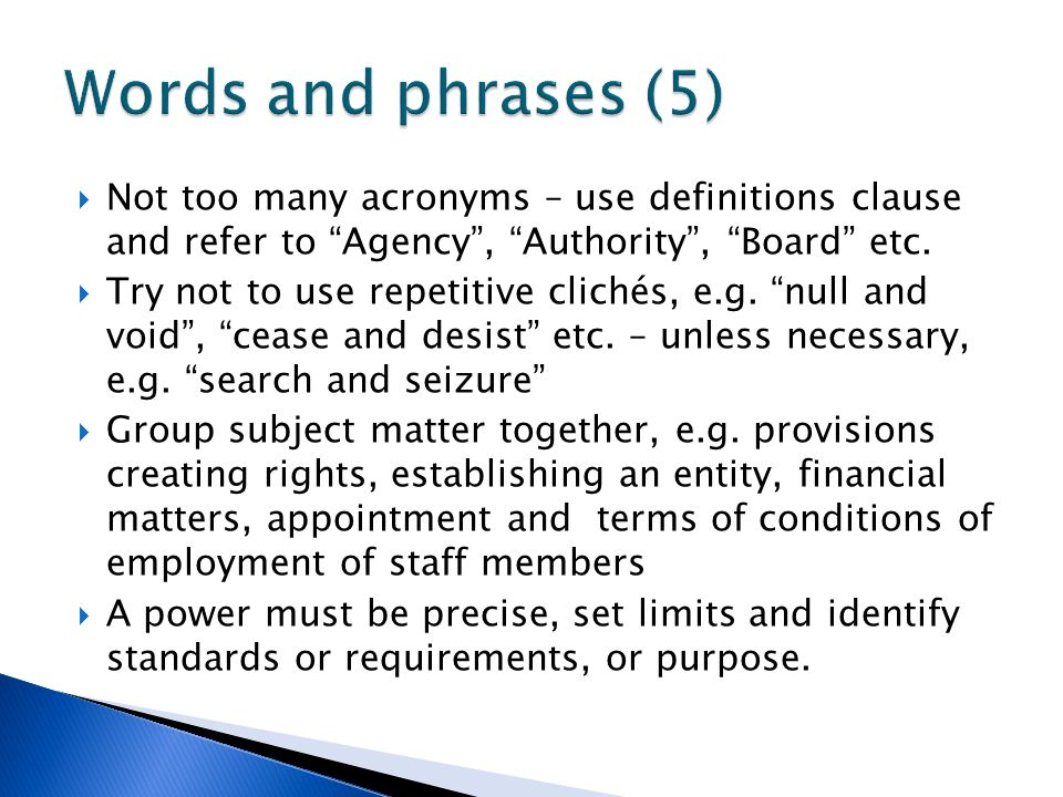Words and phrases (5) Not too many acronyms – use definitions clause and refer to Agency , Authority , Board etc.