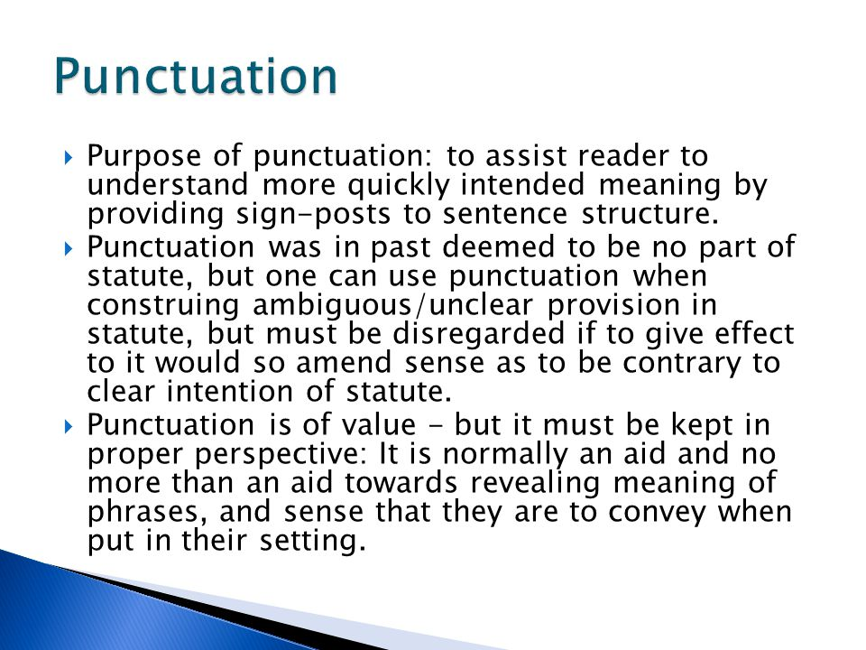 Punctuation Purpose of punctuation: to assist reader to understand more quickly intended meaning by providing sign-posts to sentence structure.