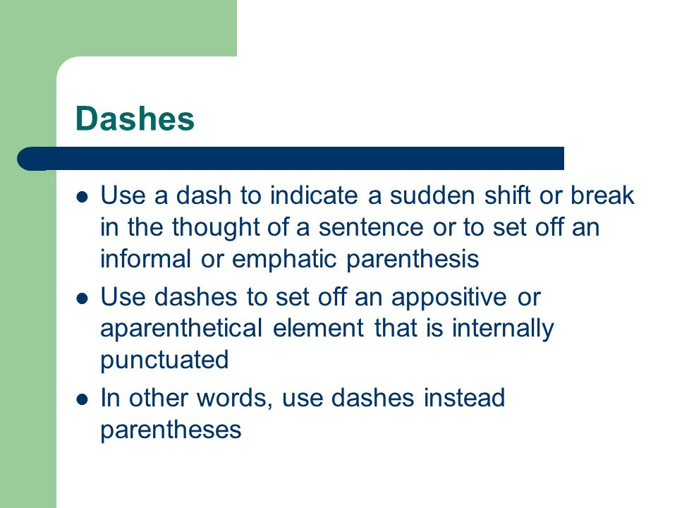 Dashes Use a dash to indicate a sudden shift or break in the thought of a sentence or to set off an informal or emphatic parenthesis.