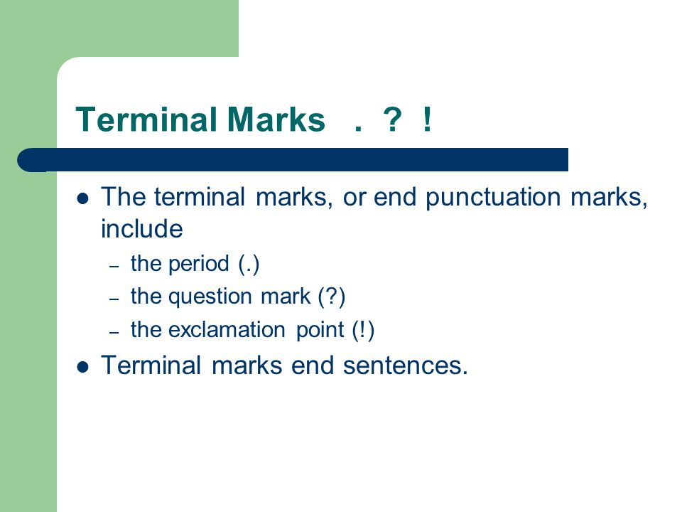 Terminal Marks . ! The terminal marks, or end punctuation marks, include. the period (.) the question mark ( )