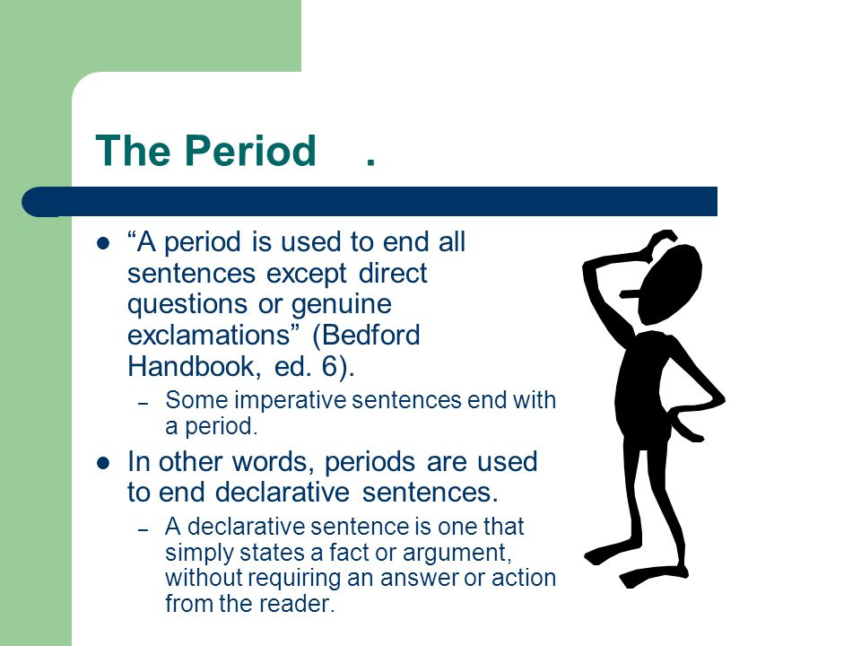 The Period . A period is used to end all sentences except direct questions or genuine exclamations (Bedford Handbook, ed. 6).