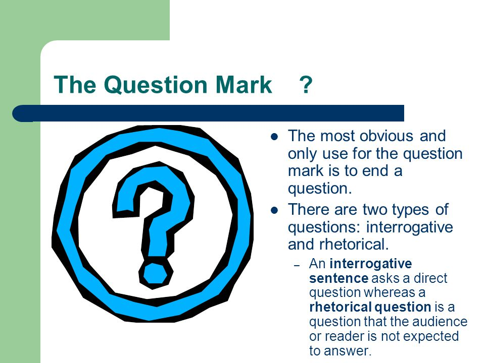 The Question Mark The most obvious and only use for the question mark is to end a question.