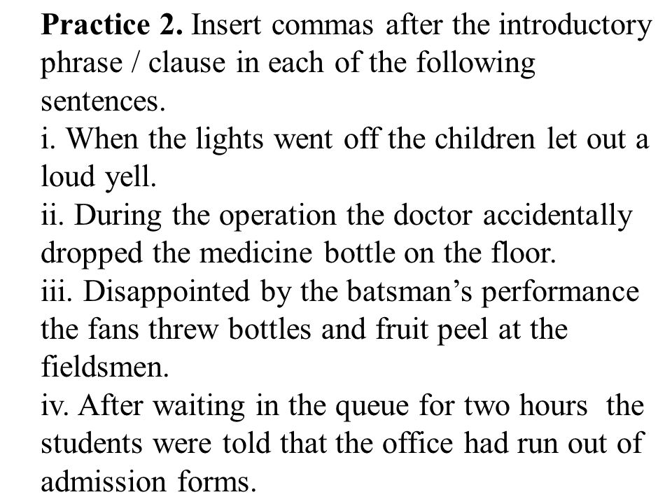 Practice 2. Insert commas after the introductory phrase / clause in each of the following sentences.