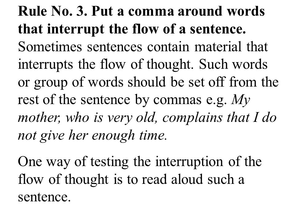 Rule No. 3. Put a comma around words that interrupt the flow of a sentence. Sometimes sentences contain material that interrupts the flow of thought. Such words or group of words should be set off from the rest of the sentence by commas e.g. My mother, who is very old, complains that I do not give her enough time.
