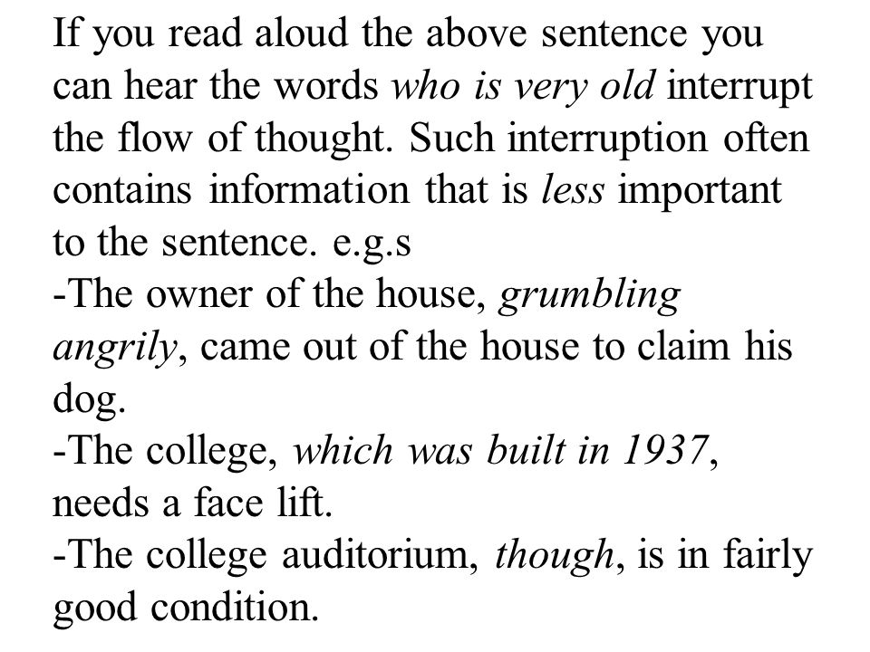 If you read aloud the above sentence you can hear the words who is very old interrupt the flow of thought. Such interruption often contains information that is less important to the sentence. e.g.s