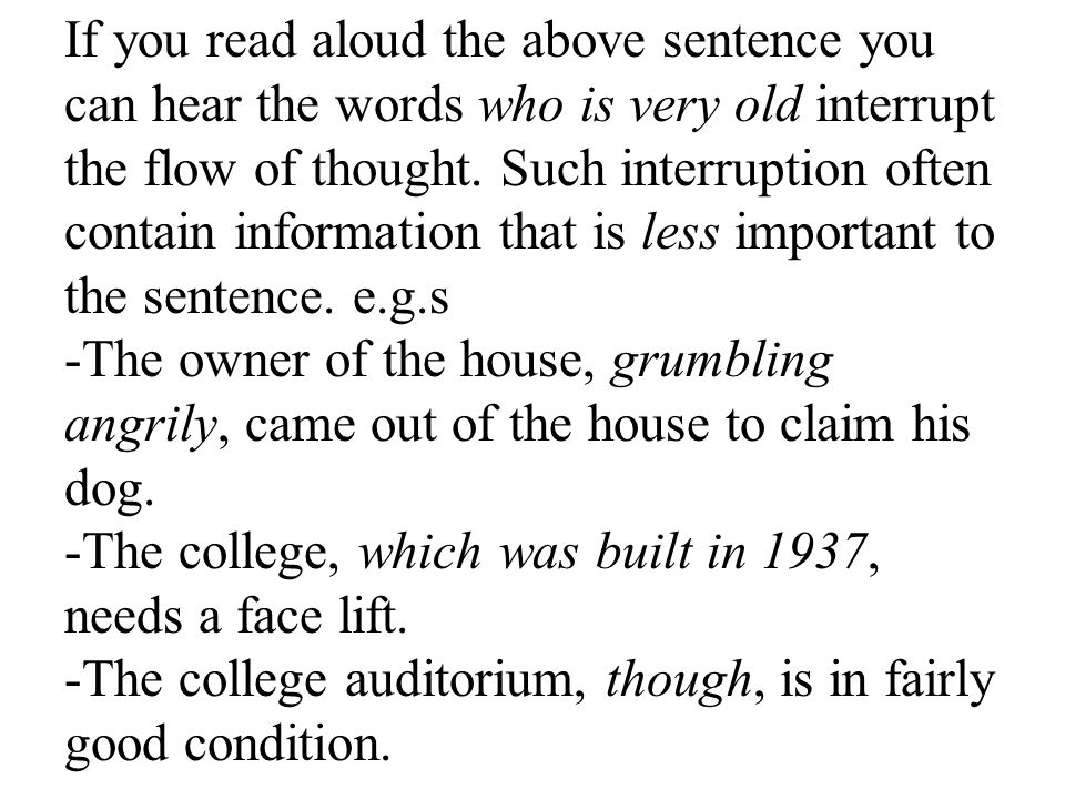 If you read aloud the above sentence you can hear the words who is very old interrupt the flow of thought. Such interruption often contain information that is less important to the sentence. e.g.s