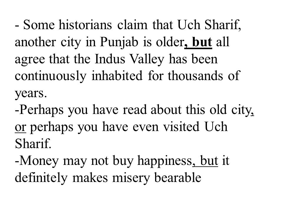 - Some historians claim that Uch Sharif, another city in Punjab is older, but all agree that the Indus Valley has been continuously inhabited for thousands of years.