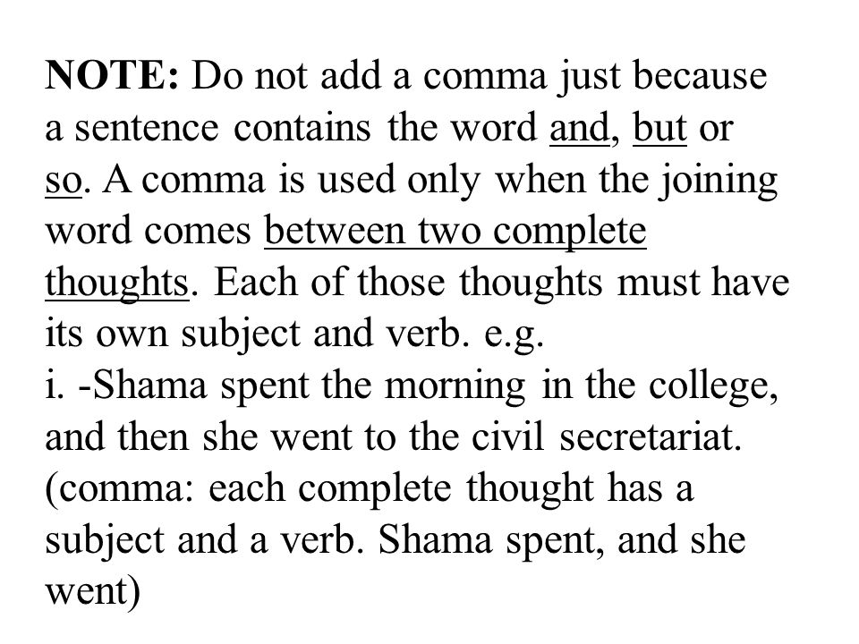 NOTE: Do not add a comma just because a sentence contains the word and, but or so. A comma is used only when the joining word comes between two complete thoughts. Each of those thoughts must have its own subject and verb. e.g.
