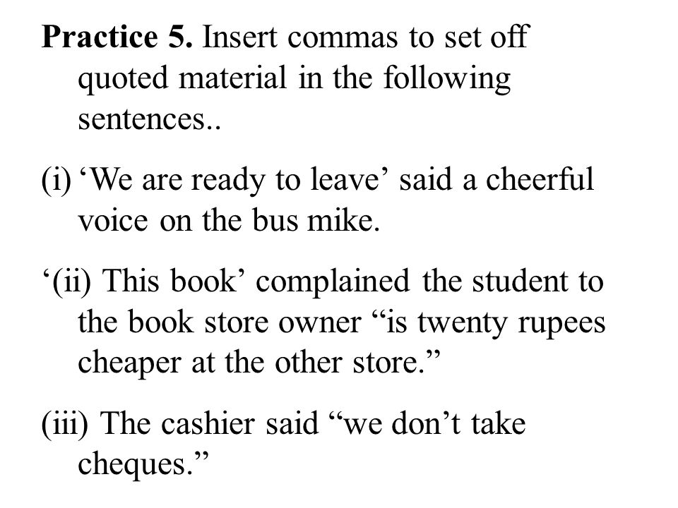 Practice 5. Insert commas to set off quoted material in the following sentences..