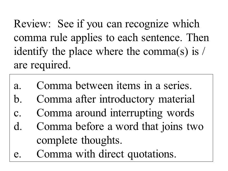 Review: See if you can recognize which comma rule applies to each sentence. Then identify the place where the comma(s) is / are required.