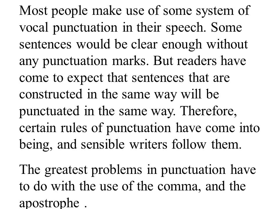 Most people make use of some system of vocal punctuation in their speech. Some sentences would be clear enough without any punctuation marks. But readers have come to expect that sentences that are constructed in the same way will be punctuated in the same way. Therefore, certain rules of punctuation have come into being, and sensible writers follow them.