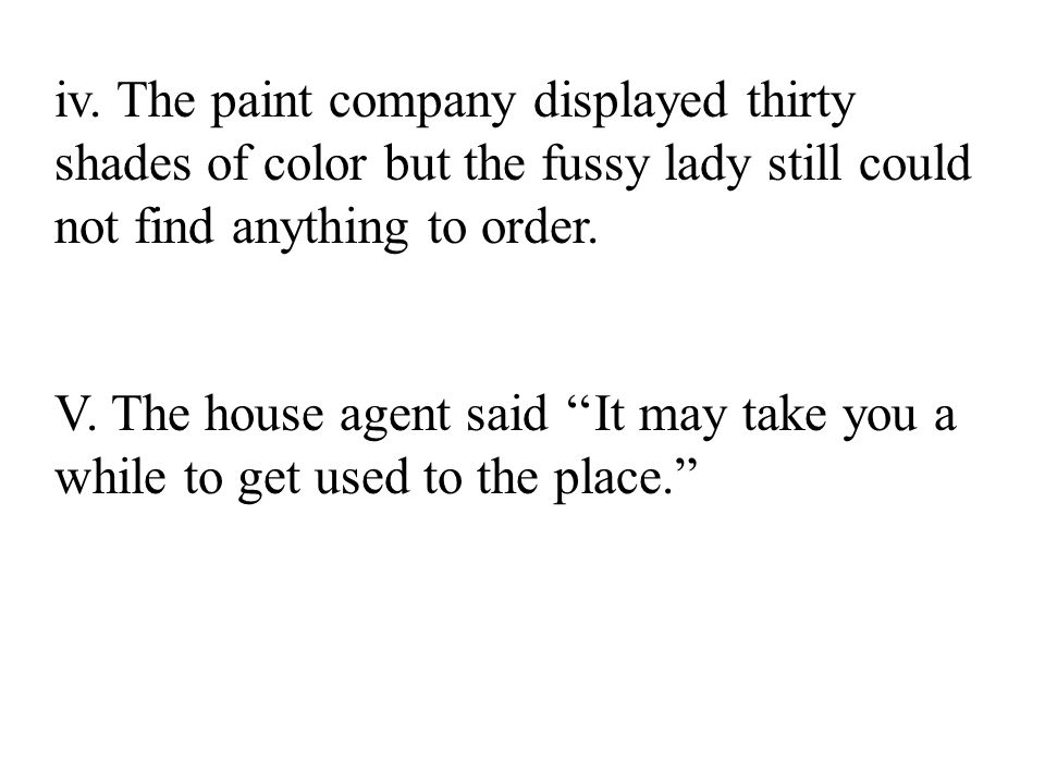 iv. The paint company displayed thirty shades of color but the fussy lady still could not find anything to order.