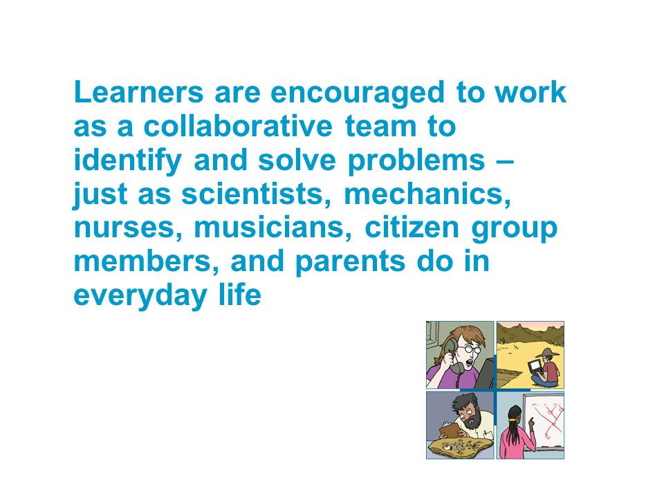 Learners are encouraged to work as a collaborative team to identify and solve problems – just as scientists, mechanics, nurses, musicians, citizen group members, and parents do in everyday life
