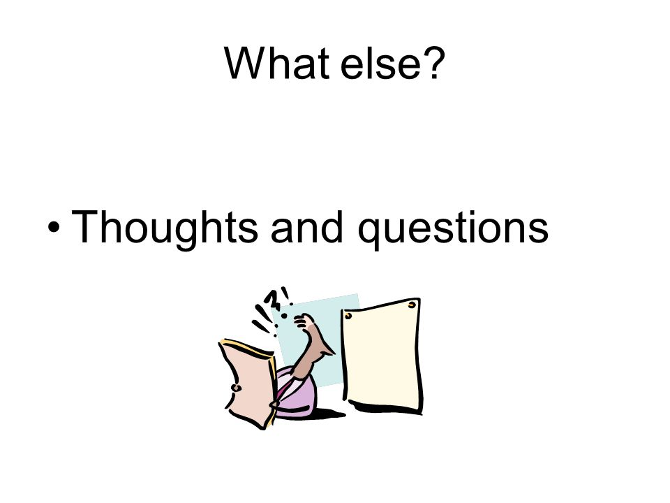 What else Thoughts and questions