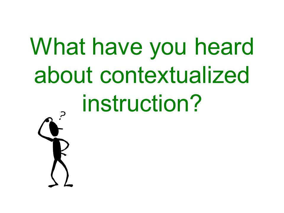 What have you heard about contextualized instruction