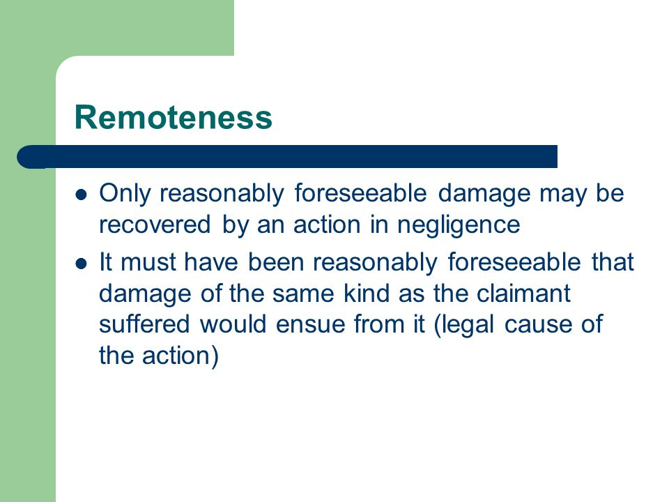 Remoteness Only reasonably foreseeable damage may be recovered by an action in negligence.