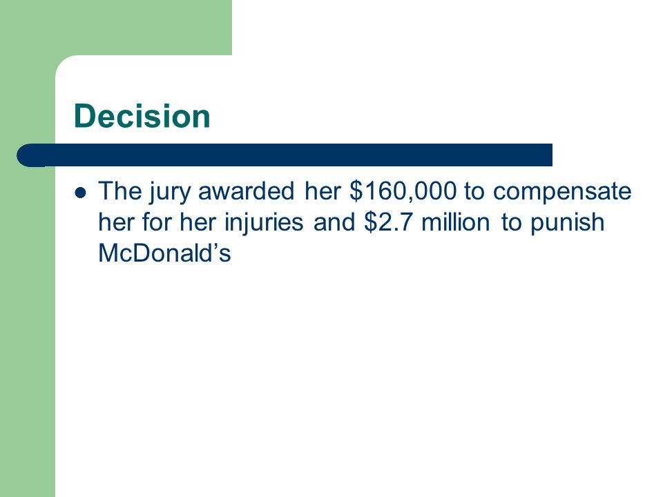 Decision The jury awarded her $160,000 to compensate her for her injuries and $2.7 million to punish McDonald's.