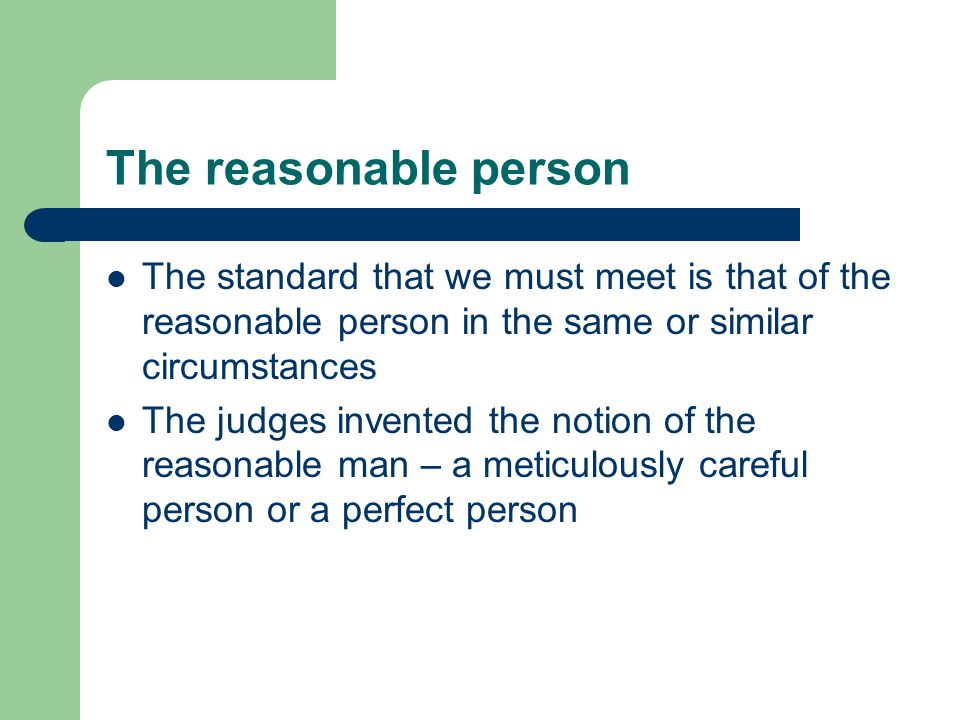 The reasonable person The standard that we must meet is that of the reasonable person in the same or similar circumstances.