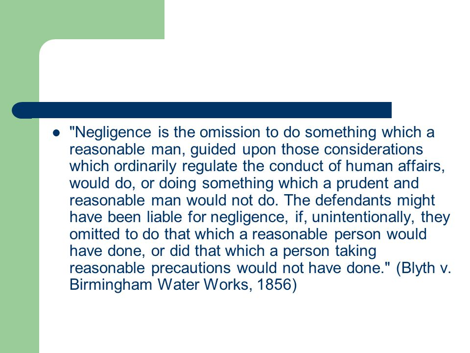Negligence is the omission to do something which a reasonable man, guided upon those considerations which ordinarily regulate the conduct of human affairs, would do, or doing something which a prudent and reasonable man would not do.