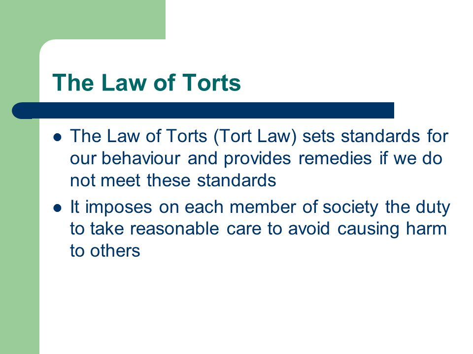 The Law of Torts The Law of Torts (Tort Law) sets standards for our behaviour and provides remedies if we do not meet these standards.