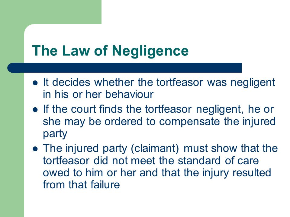 The Law of Negligence It decides whether the tortfeasor was negligent in his or her behaviour.