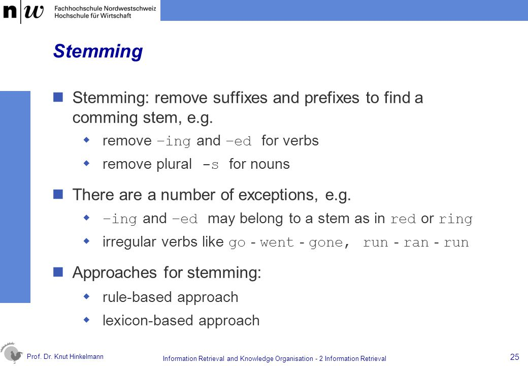 Stemming Stemming: remove suffixes and prefixes to find a comming stem, e.g. remove –ing and –ed for verbs.