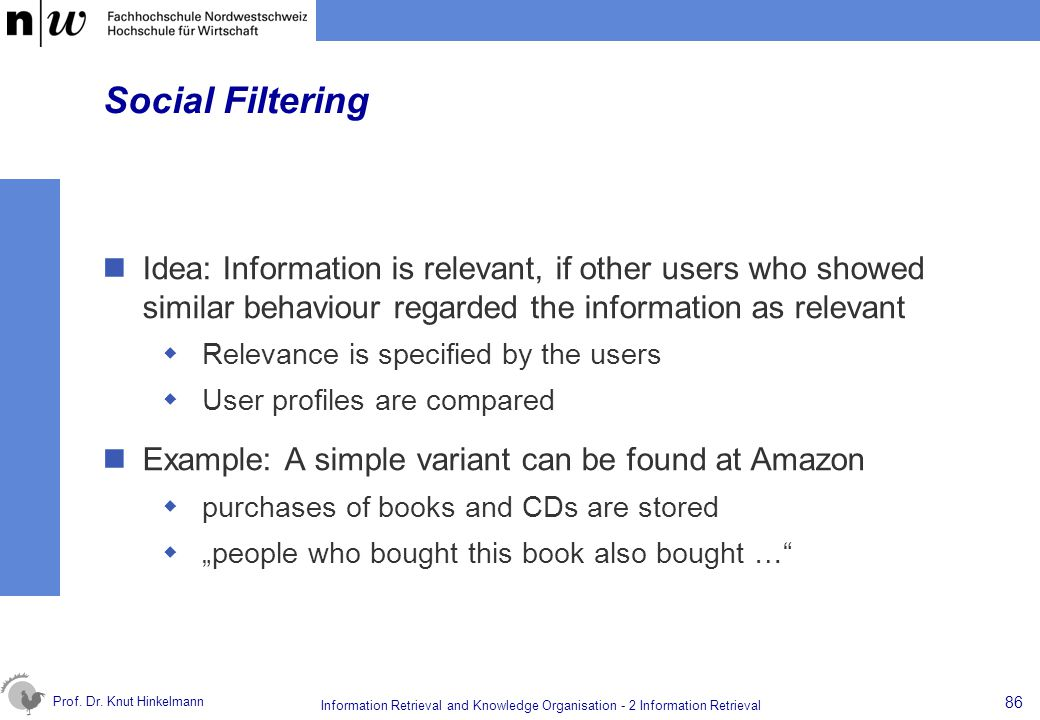 Social Filtering Idea: Information is relevant, if other users who showed similar behaviour regarded the information as relevant.